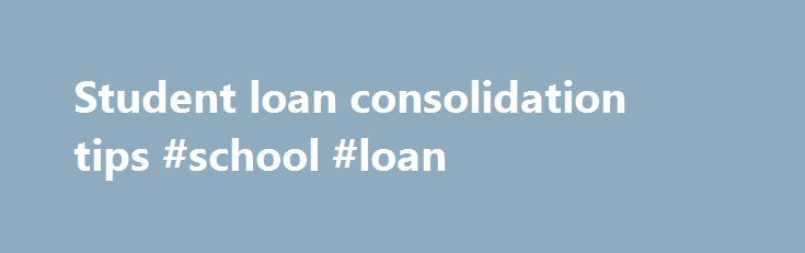 Student loan consolidation tips #school #loan http://loan-credit.nef2.com/student-loan-consolidation-tips-school-loan/  #school loan consolidation # Student loan consolidation tips If you have several student loans, you may be thinking about finding a way to consolidate them into one or two more manageable monthly payments. In the past, we have talked about considerations around consolidation. Here are a few more things to evaluate before you start down the consolidation path: Private and…