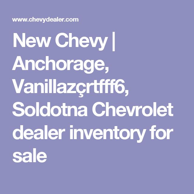 New Chevy  | Anchorage, Vanillazçrtfff6, Soldotna Chevrolet dealer inventory for sale