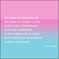too often we underestimate the power of a touch, a smile a kind word, a listening ear, an honest compliment, or the smallest act of caring, all of which have the potential to turn a life around.   -leo buscaglia: Life Quotes, Favorite Things, Quotes I Ve, Thought, Favorite Quotes, Quotes Or Sayings, Art Posters Quotes, Best Quotes, Quotes Sayings Inspire