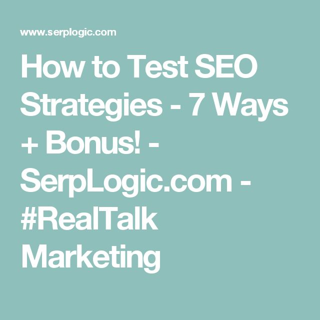 How to Test SEO Strategies - 7 Ways + Bonus! - SerpLogic.com - #RealTalk Marketing