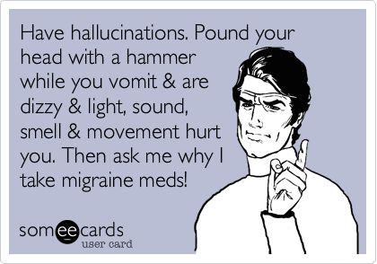 Have hallucinations. Pound your head with a hammer while you vomit & are dizzy & light, sound, smell & movement hurt you. Then ask me why I take migraine meds!