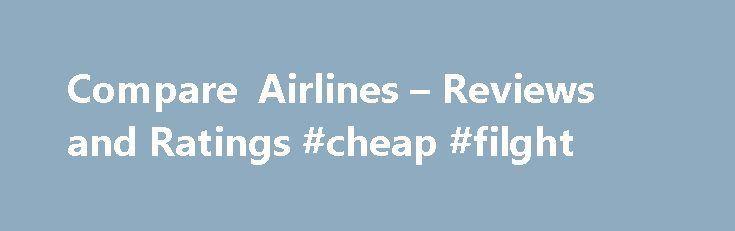Compare Airlines – Reviews and Ratings #cheap #filght http://cheap.remmont.com/compare-airlines-reviews-and-ratings-cheap-filght/  #compare airline ticket prices # Compare Airlines How to Choose Airlines Whether you're flying domestic or international, the right airline can mean the difference between a terrible traveling nightmare and an enjoyable aviation experience. Most people try to find the flight with the cheapest price, but any glee over scoring the least expensive plane ticket…