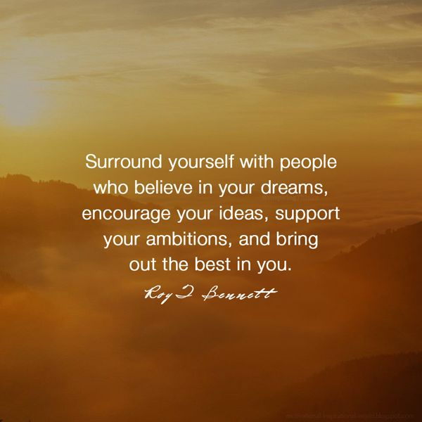 """Surround yourself with people who believe in your dreams, encourage your ideas, support your ambitions, and bring out the best in you.""― Roy T. Bennett"