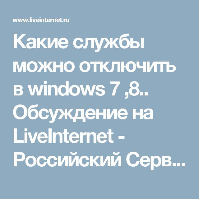 Какие службы можно отключить в windows 7 ,8.. Обсуждение на LiveInternet - Российский Сервис Онлайн-Дневников
