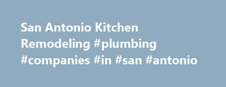San Antonio Kitchen Remodeling #plumbing #companies #in #san #antonio http://uk.remmont.com/san-antonio-kitchen-remodeling-plumbing-companies-in-san-antonio/  Kitchens Reliable Kitchen Remodeling Contractors in San Antonio, TX Perfect days with your family start and end in the heart of your house- the kitchen. Don t you deserve to have one you love with custom cabinets, silestone countertops, marble countertops, or granite countertops? Shaw Company Remodeling provides the vision and…