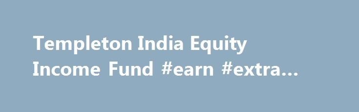 Templeton India Equity Income Fund #earn #extra #income http://income.nef2.com/templeton-india-equity-income-fund-earn-extra-income/  #equity income funds # Templeton India Equity Income Fund This product is suitable for Investors who are seeking*: Long term capital appreciation. A fund that focuses on Indian and emerging market stocks – a value fund taking into account dividend yield of stocks. Scheme Objectives Is an open end diversified equity fund to provide a combination of regular..