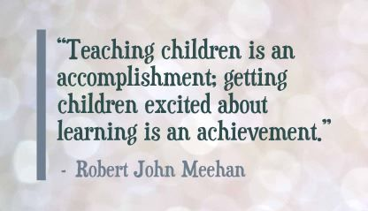 """Teaching children is an accomplishment; getting children excited about learning is an achievement."" Robert John Meehan"