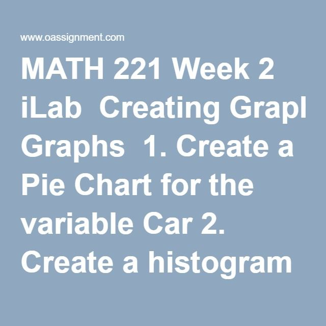 MATH 221 Week 2 iLab  Creating Graphs  1. Create a Pie Chart for the variable Car 2. Create a histogram for the variable Height 3. Create a stem and leaf chart for the variable Money 4. Calculate descriptive statistics for the variable Height by Gender  Short Answer Writing Assignment  All answers should be complete sentences.  5. What is the most common color of car for students who participated in this survey? Explain how you arrived at your answer. 6. What is seen in the histogram…