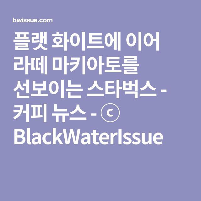 플랫 화이트에 이어 라떼 마키아토를 선보이는 스타벅스 - 커피 뉴스 - ⓒ BlackWaterIssue