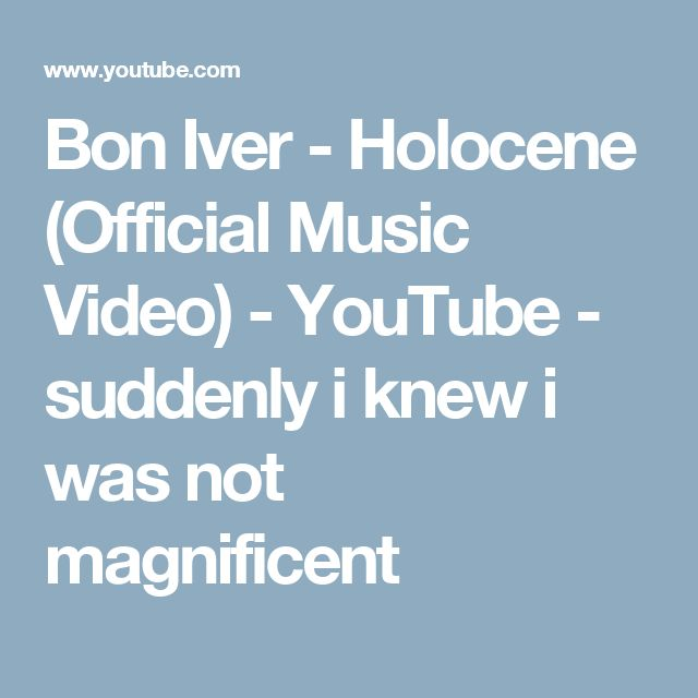 Bon Iver - Holocene (Official Music Video) - YouTube - suddenly i knew i was not magnificent