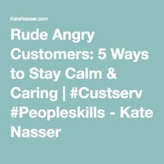 Rude Angry Customers: 5 Ways to Stay Calm & Caring | #Custserv #Peopleskills - Kate Nasser
