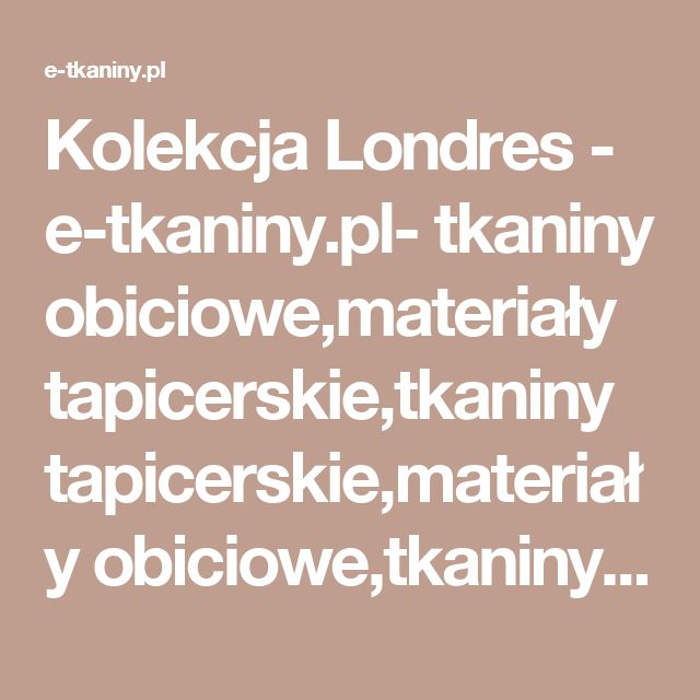 Kolekcja Londres - e-tkaniny.pl- tkaniny obiciowe,materiały tapicerskie,tkaniny tapicerskie,materiały obiciowe,tkaniny dekoracyjne,tkaniny zasłonowe