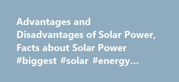 Advantages and Disadvantages of Solar Power, Facts about Solar Power #biggest #solar #energy #companies http://baltimore.remmont.com/advantages-and-disadvantages-of-solar-power-facts-about-solar-power-biggest-solar-energy-companies/  # Solar Power Solar power is the the conversion of the energy from the sun to usable electricity. The most common source of solar power utilizes photovoltaic cells to convert sunlight into electricity. Photovoltaics utilize a semi-conductor to absorb the…