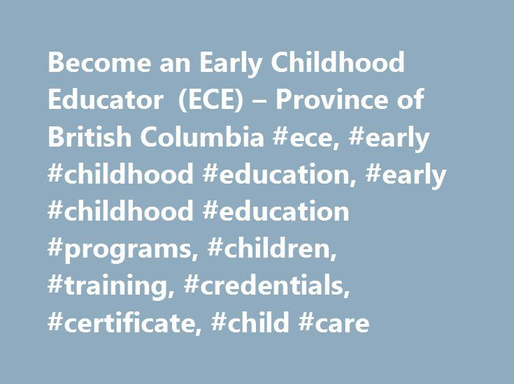 Become an Early Childhood Educator (ECE) – Province of British Columbia #ece, #early #childhood #education, #early #childhood #education #programs, #children, #training, #credentials, #certificate, #child #care http://vermont.remmont.com/become-an-early-childhood-educator-ece-province-of-british-columbia-ece-early-childhood-education-early-childhood-education-programs-children-training-credentials-certificate-c/  # Become an Early Childhood Educator (ECE) The first years of a child s…