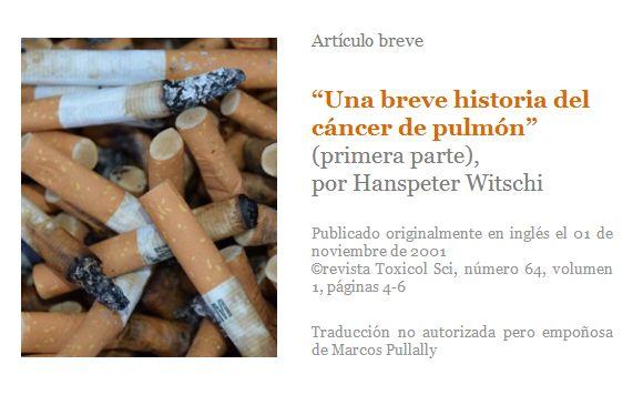 """""""Una breve historia del cáncer de pulmón"""", por Hanspeter Witschi. El vínculo entre el consumo de cigarrillos y el cáncer de pulmón comenzó a ser sospechada por los médicos en la década de 1930, cuando se observó un aumento """"inusual"""" de esta enfermedad. Comenzaron a aparecer distintas publicaciones relacionadas con esa observación y cerca de dos décadas después el papel de fumar como agente causante había sido firmemente establecida."""