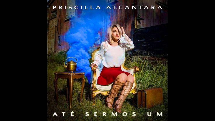 Até Sermos um - Priscilla Alcantara - CD Completo