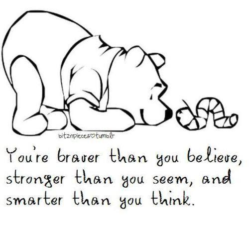 Tú eres más valiente de lo que crees, más fuerte de lo que pareces y más inteligente de lo que piensas