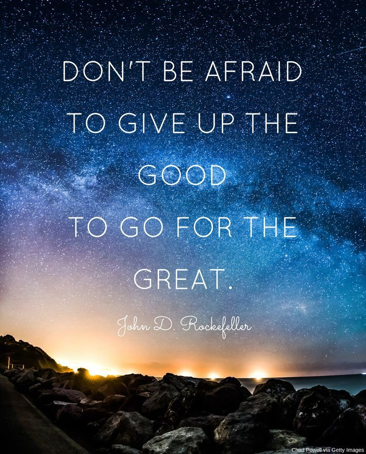 Don't be afraid to give up the good to go for the great!