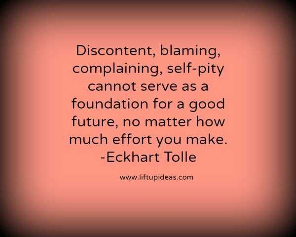 Discontent Blaming, complaining,self-pity http://quoteoftheday.liftupideas.com/quote-discontent-blaming-complaining-self-pity-cannot-eckhart-tolle/