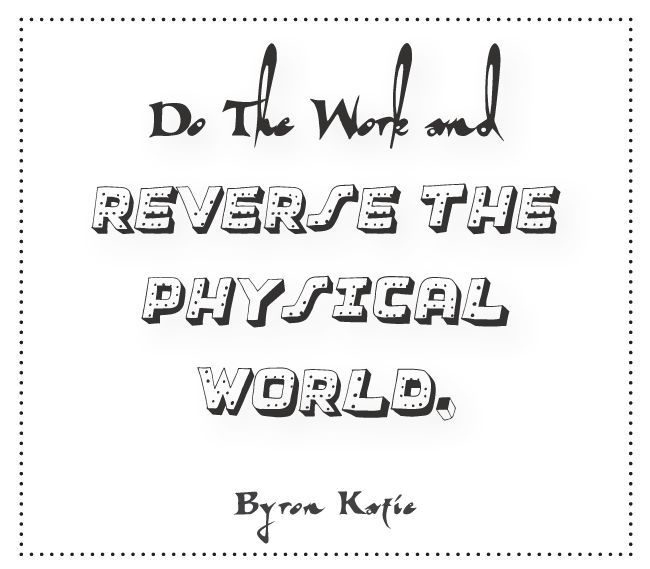 Do The Work and reverse the physical world.  —Byron Katie