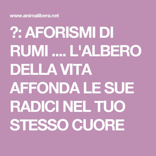 ♥: AFORISMI DI RUMI     ....    L'ALBERO DELLA VITA AFFONDA LE SUE RADICI NEL TUO STESSO CUORE