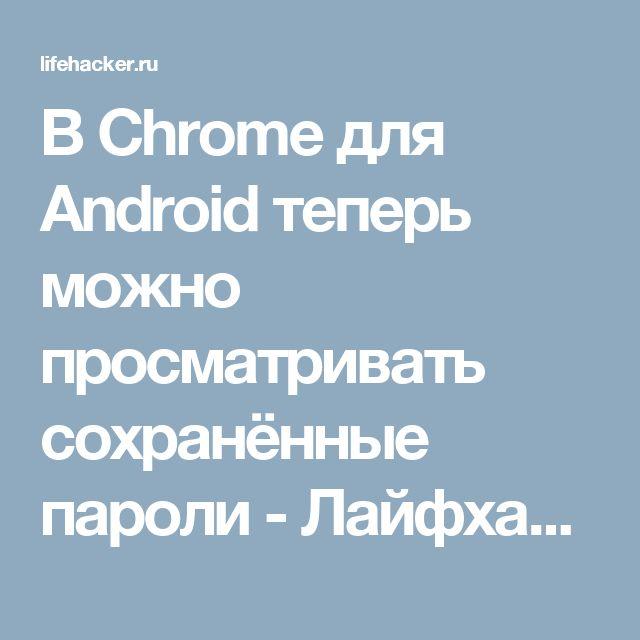 В Chrome для Android теперь можно просматривать сохранённые пароли - Лайфхакер