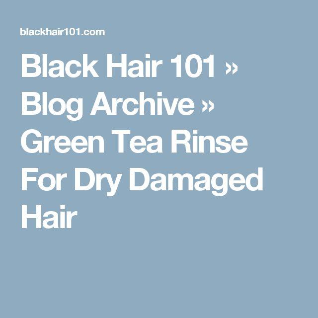 Black Hair 101  » Blog Archive   » Green Tea Rinse For Dry Damaged Hair