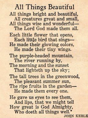 All Things Beautiful (my Grandma had this framed in her house, and as a girl I made it a mission to memorize it. ....I'm still memorizing it lol)