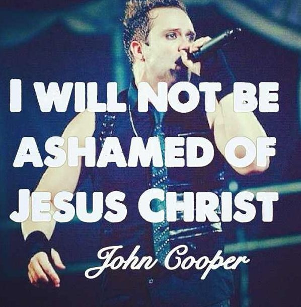 """I will not be ashamed of Jesus Christ."" ~John Cooper this quote makes him 67348283573657435 times more attractive."
