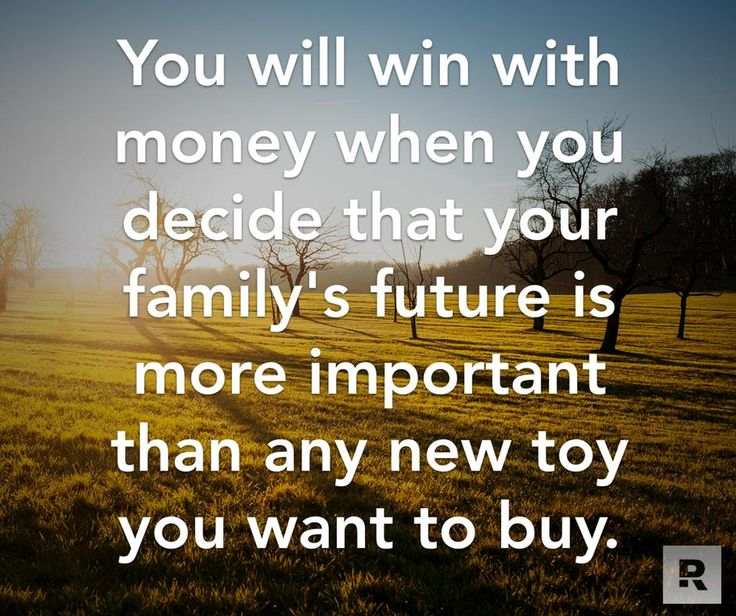 You will win with money when you decide that your family's future is more important than any new toy you want to buy.  06.17.14