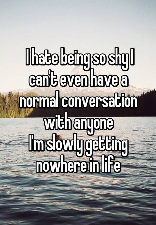 Can't say I'm getting no where in life, but I can relate to being shy and slow in conversations....especially with guys I like:Plol