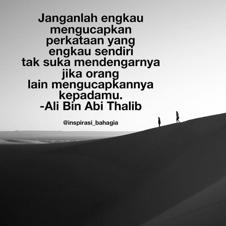 Janganlah engkau mengucapkan perkataan yang engkau sendiri tak suka mendengarnya jika orang lain mengucapkannya kepadamu. -Ali Bin Abi Thalib