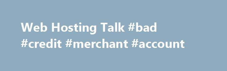 Web Hosting Talk #bad #credit #merchant #account http://japan.remmont.com/web-hosting-talk-bad-credit-merchant-account/  # Where to get a merchant account with bad credit? It depends on the credit. Everything credit card processor is different. It depends on who the underwriter is. There are a lot of processors out there that handle people with bad credit but you first want to check out a processor that does not. Why pay the extra money if you do not have to. You should be aware that there…