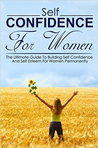 The Ultimate Guide To Building Self Confidence And Self Esteem For Women Permanently.