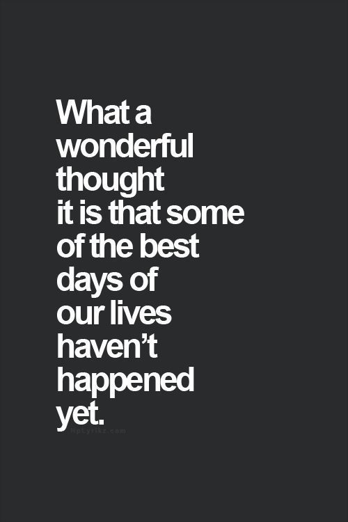 "Inspirational Quotes: ""what a wonderful thought it is that some of the best days of our lives haven't happened yet."" This makes Sunday evening before going to work on Monday look totally different."