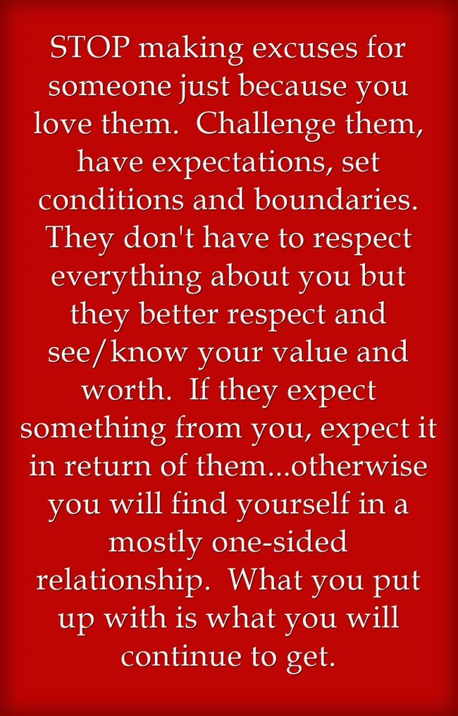STOP making excuses for someone just because you love them. Challenge them, have expectations, set conditions and boundaries. They don't have to respect everything about you but they better respect and see/know your value and worth. If they expect something from you, expect it in return of them...otherwise you will find yourself in a mostly one-sided relationship. What you put up with is what you will continue to get.