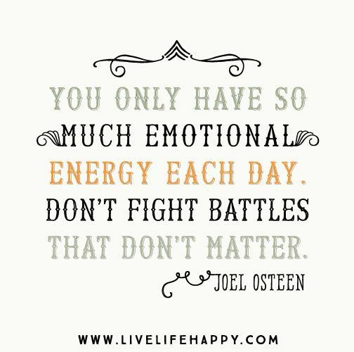 """You only have so much emotional energy each day. Don't fight battles that don't matter."" -Joel Osteen"