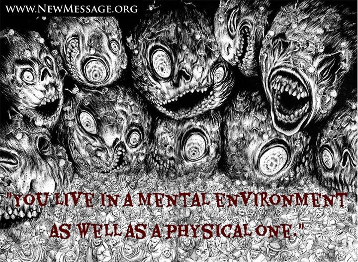 Learn more about the mental environment here...... http://www.newmessage.org/wiki/Mental_Environment  http://www.newmessage.org/wiki/Group_mind  http://www.newmessage.org/wiki/Manipulation  http://alliesofhumanity.org/the-allies-of-humanity-revealing-the-extraterrestrial-intervention-and-teaching-humanity-about-life-in-the-universe/  http://www.newmessage.org/wiki/The_Intervention  http://www.newmessage.org/wiki/Extraterrestrial_Contact  http://www.newmessage.org/wiki/The_Greater_Darkness