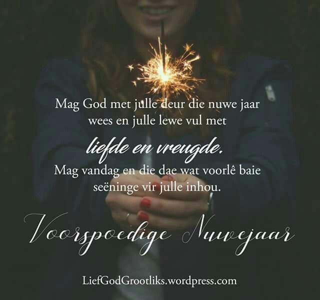 Mag God met julle deur die nuwe jaar wees en julle lewe vul met liefde en vreugde. Mag vandag en die dae wat voorlê baie seëninge vir julle inhou. Voorspoedige Nuwe Jaar