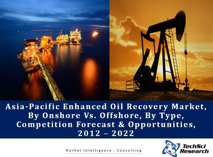 Asia-Pacific Enhanced Oil Recovery Market By Onshore Vs. Offshore, By Type (Thermal, Miscible Gas, Chemical & Others), Competition Forecast & Opportunities, 2012 – 2022