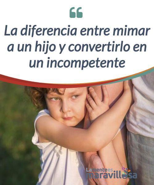 La diferencia entre mimar a un hijo y convertirlo en un incompetente Muchos padres creen que la mejor manera de #educar a su hijo es #complaciéndolo en todo y el resultado son personas que viven sin provecho #Psicología