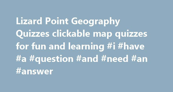 Lizard Point Geography Quizzes clickable map quizzes for fun and learning #i #have #a #question #and #need #an #answer http://answer.remmont.com/lizard-point-geography-quizzes-clickable-map-quizzes-for-fun-and-learning-i-have-a-question-and-need-an-answer/  #geography answers # Introduction to Customized Quizzes Create quizzes with just the questions for the places you are studying. Watch this video to see how it works. Quick introduction to the Personalized Quiz Tracker The Personalized…