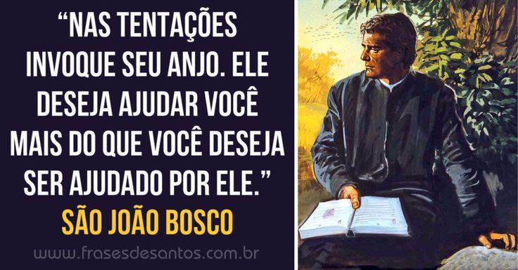 """""""Nas tentações invoque seu anjo. Ele deseja ajudar você mais do que você deseja ser ajudado por ele."""" São João Bosco Dom Bosco"""