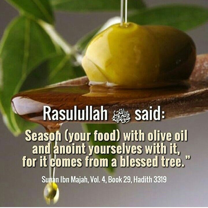 "Hadith on Olive Oil: It was narrated from 'Umar that the Messenger of Allah (ﷺ) said: 'Season (your food) with olive oil and anoint yourselves with it, for it comes from a blessed tree."" Sunan Ibn Majah Vol. 4, Book 29, Hadith 3319"