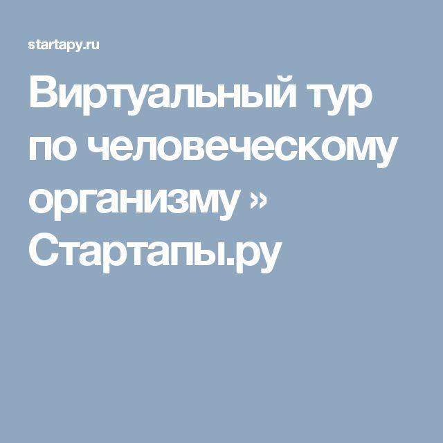 Виртуальный тур по человеческому организму » Стартапы.ру
