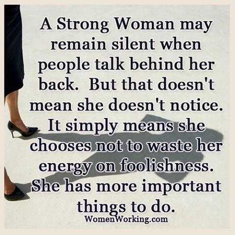 A strong woman may remain silent when people talk behind her back. But that doesn't mean she doesn't notice. It simply means she chooses not to waste her energy on foolishness. She has more important things to do.