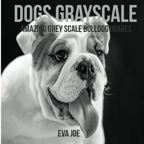Dogs Grayscale: Amazing Grey Scale Bulldog Images: Adult Coloring Books
