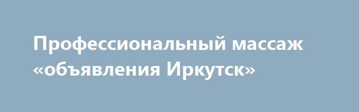 Профессиональный массаж «объявления Иркутск» http://www.pogruzimvse.ru/doska54/?adv_id=38102 Позвольте себе оставить шум и суету города за стенами уютного люкс кабинета, в котором вам предложат чашку ароматного чая и профессиональный массаж самого высокого уровня. Широкий выбор массажных программ и уходов по телу позволит в полной мере насладиться искусством массажа, ощутить прилив жизненных сил и вернуть душевное равновесие.    Профессиональный массаж в Крылатском.    Сертифицированный…