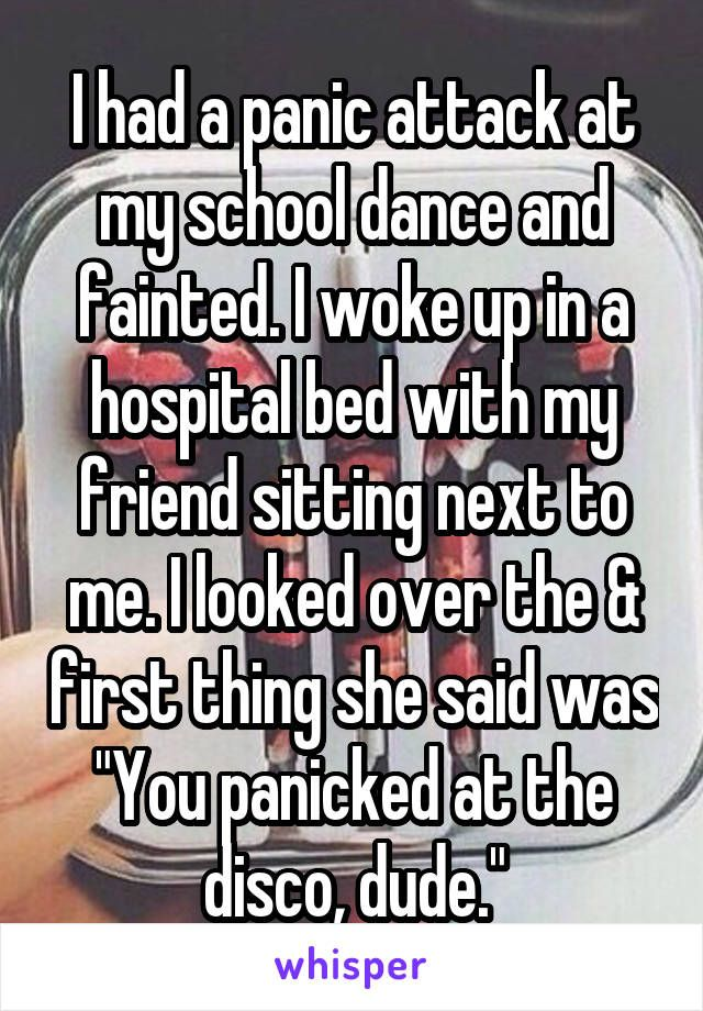 "I had a panic attack at my school dance and fainted. I woke up in a hospital bed with my friend sitting next to me. I looked over the & first thing she said was ""You panicked at the disco, dude."""