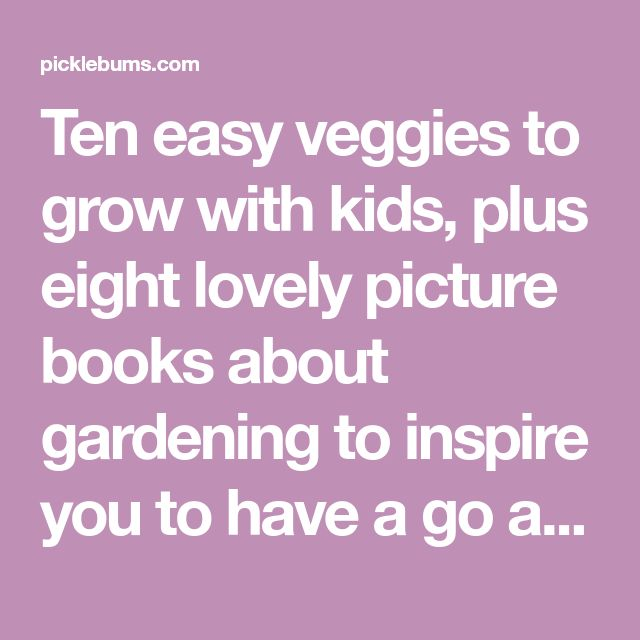 Ten easy veggies to grow with kids, plus eight lovely picture books about gardening to inspire you to have a go at growing something!